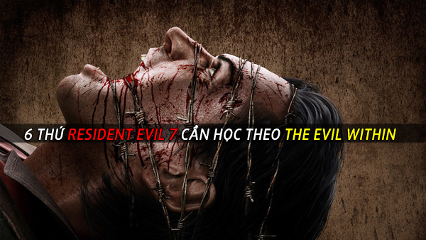 6 thứ Resident Evil 7 cần học theo The Evil Within